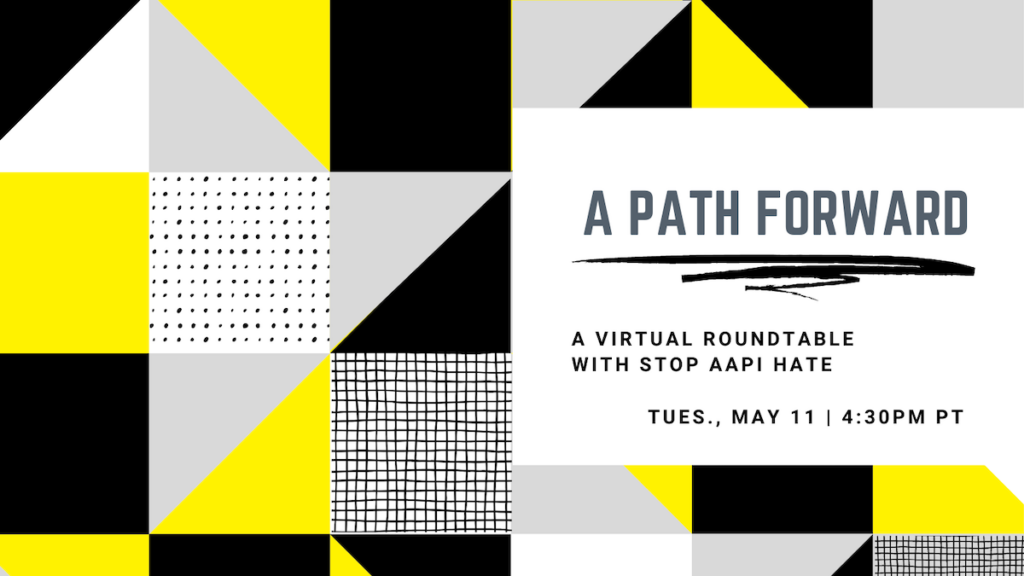 A Path Forward: A Virtual Roundtable with Stop AAPI Hate, Tues May 11